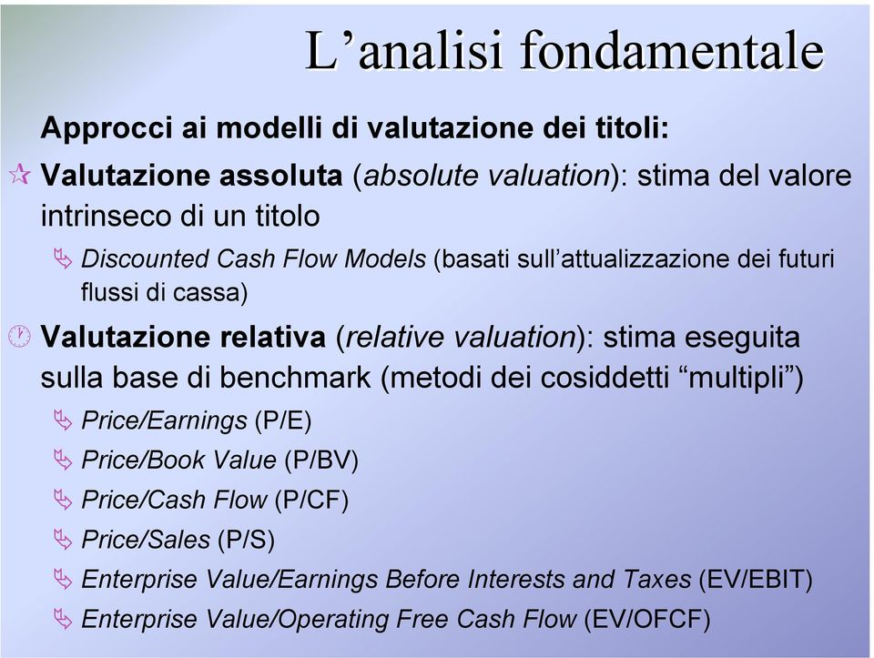 (relative valuation): stima eseguita sulla base di benchmark (metodi dei cosiddetti multipli ) Price/Earnings (P/E) Price/Book Value