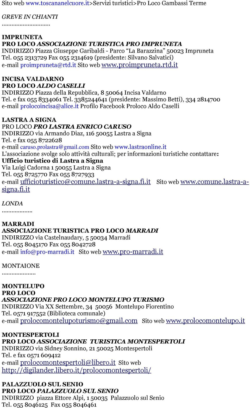 055 2313729 Fax 055 2314619 (presidente: Silvano Salvatici) e-mail proimpruneta@rtd.it Sito web www.proimpruneta.rtd.it INCISA VALDARNO PRO LOCO ALDO CASELLI INDIRIZZO Piazza della Repubblica, 8 50064 Incisa Valdarno Tel.