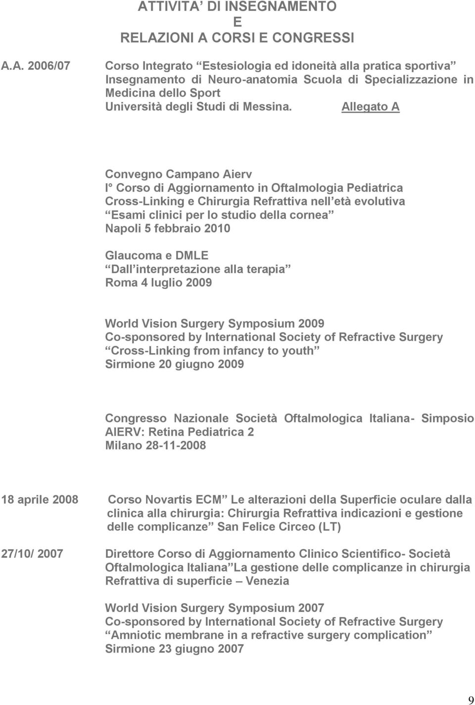 febbraio 2010 Glaucoma e DMLE Dall interpretazione alla terapia Roma 4 luglio 2009 World Vision Surgery Symposium 2009 Co-sponsored by International Society of Refractive Surgery Cross-Linking from