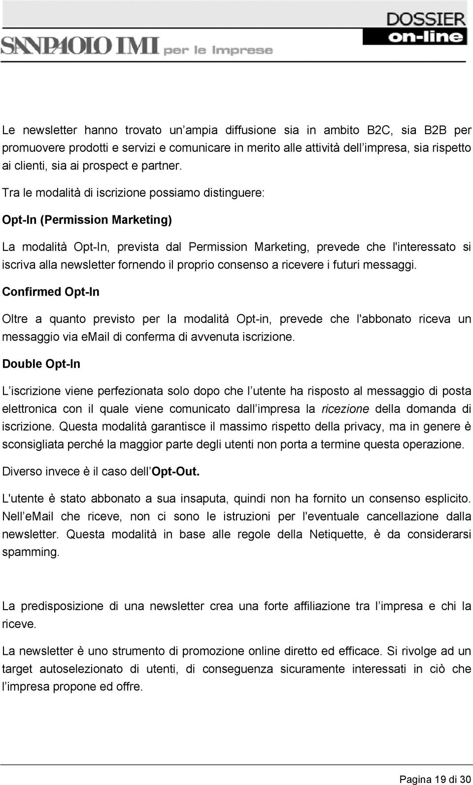 Tra le modalità di iscrizione possiamo distinguere: Opt-In (Permission Marketing) La modalità Opt-In, prevista dal Permission Marketing, prevede che l'interessato si iscriva alla newsletter fornendo