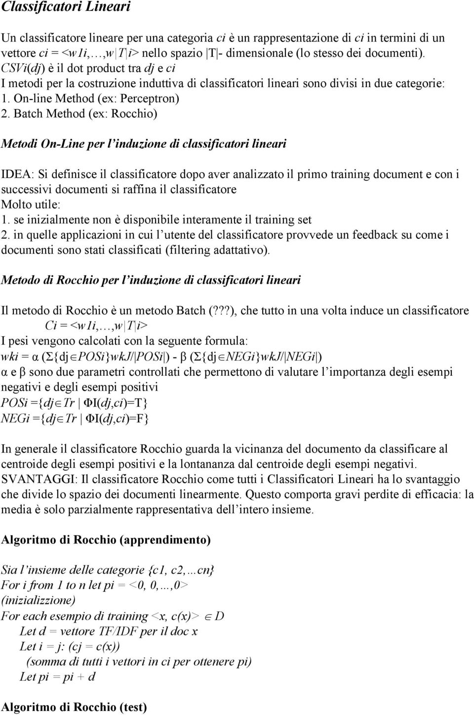 Batch Method (ex: Rocchio) Metodi On-Line per l induzione di classificatori lineari IDEA: Si definisce il classificatore dopo aver analizzato il primo training document e con i successivi documenti
