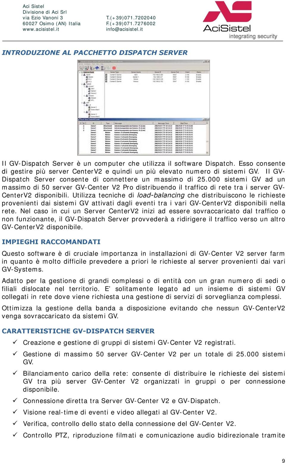Il GV- Dispatch Server cnsente di cnnettere un massim di 25.000 sistemi GV ad un massim di 50 server GV-Center V2 Pr distribuend il traffic di rete tra i server GV- CenterV2 dispnibili.