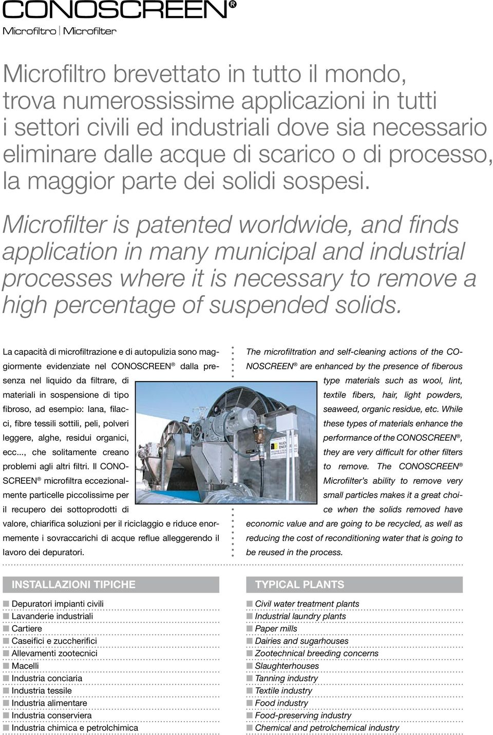 Microfilter is patented worldwide, and finds application in many municipal and industrial processes where it is necessary to remove a high percentage of suspended solids.