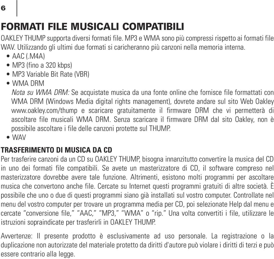M4A) MP3 (fino a 320 kbps) MP3 Variable Bit Rate (VBR) WMA DRM Nota su WMA DRM: Se acquistate musica da una fonte online che fornisce file formattati con WMA DRM (Windows Media digital rights