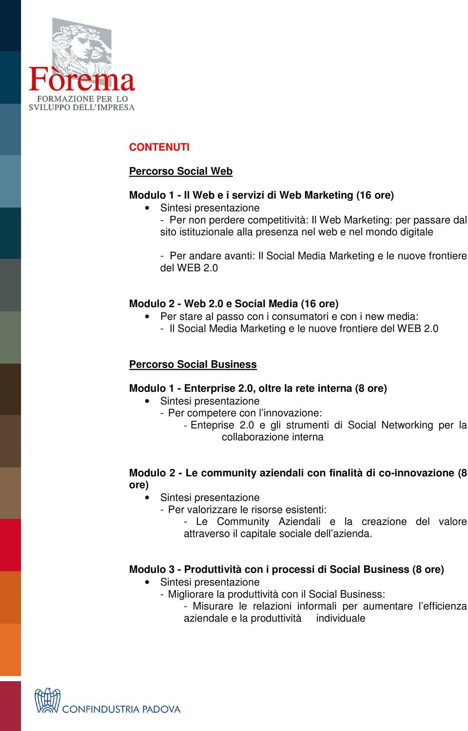 0 e Social Media (16 ore) Per stare al passo con i consumatori e con i new media: - Il Social Media Marketing e le nuove frontiere del WEB 2.0 Percorso Social Business Modulo 1 - Enterprise 2.