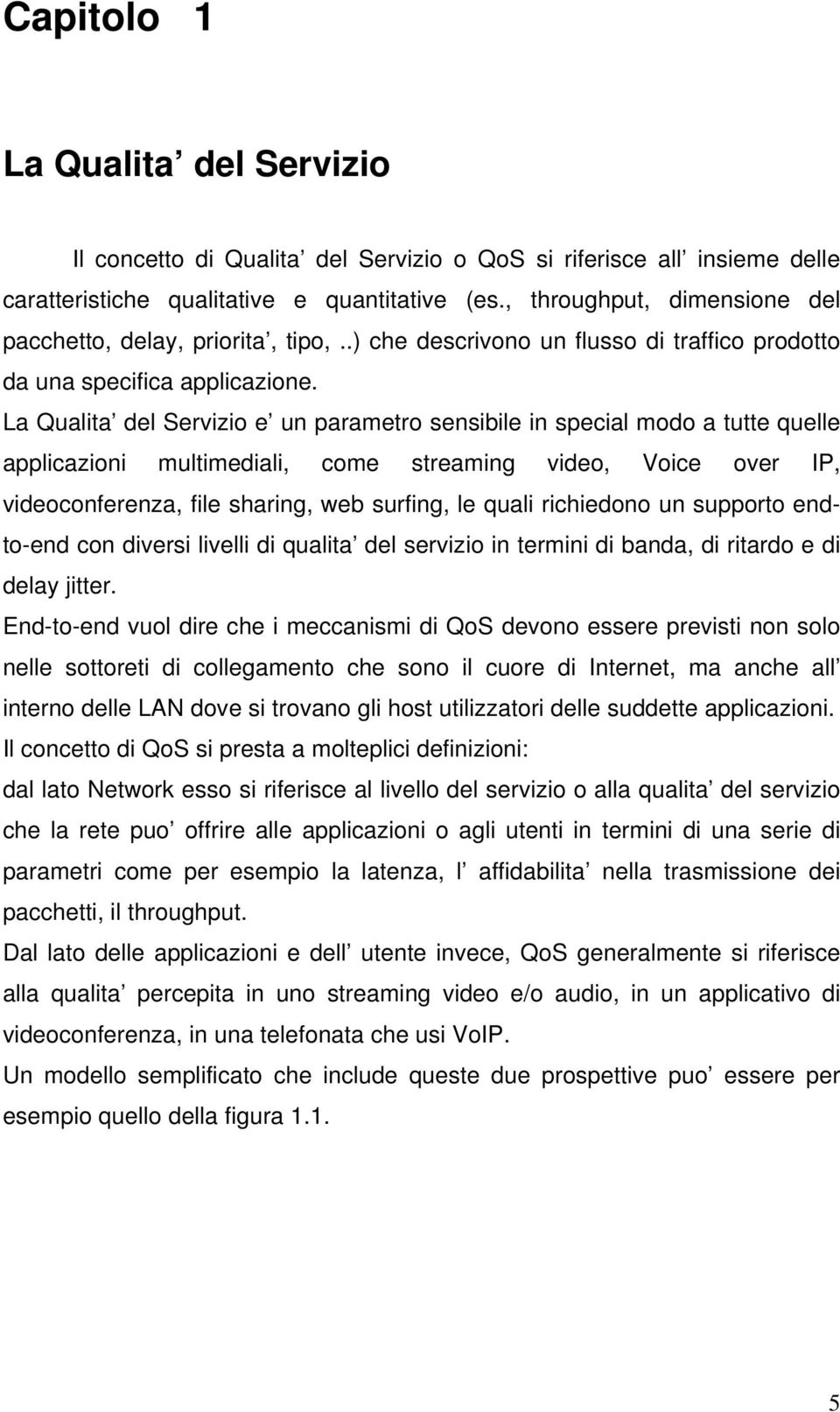 La Qualita del Servizio e un parametro sensibile in special modo a tutte quelle applicazioni multimediali, come streaming video, Voice over IP, videoconferenza, file sharing, web surfing, le quali