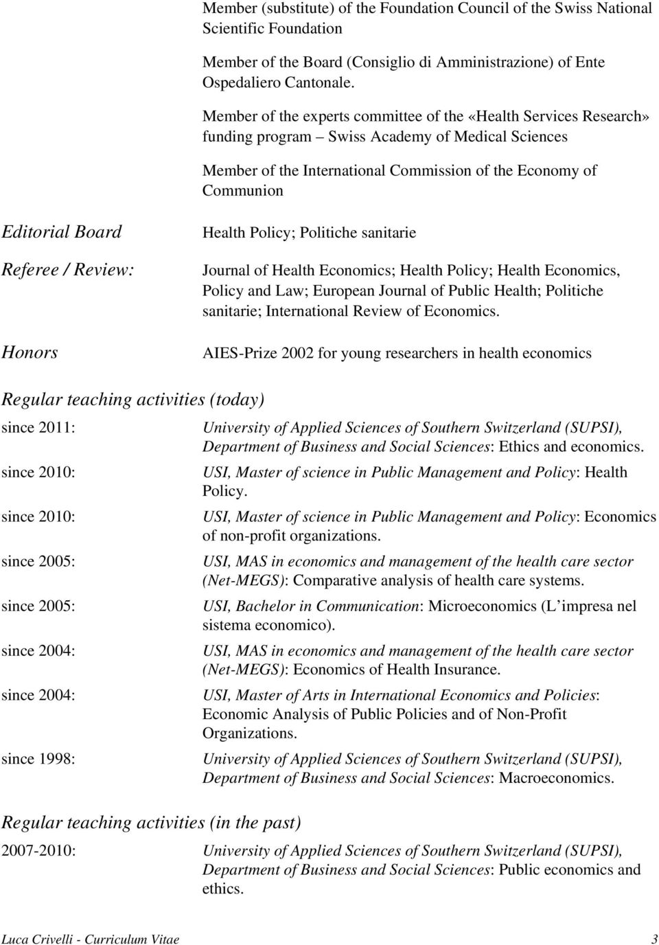 Referee / Review: Honors Health Policy; Politiche sanitarie Journal of Health Economics; Health Policy; Health Economics, Policy and Law; European Journal of Public Health; Politiche sanitarie;