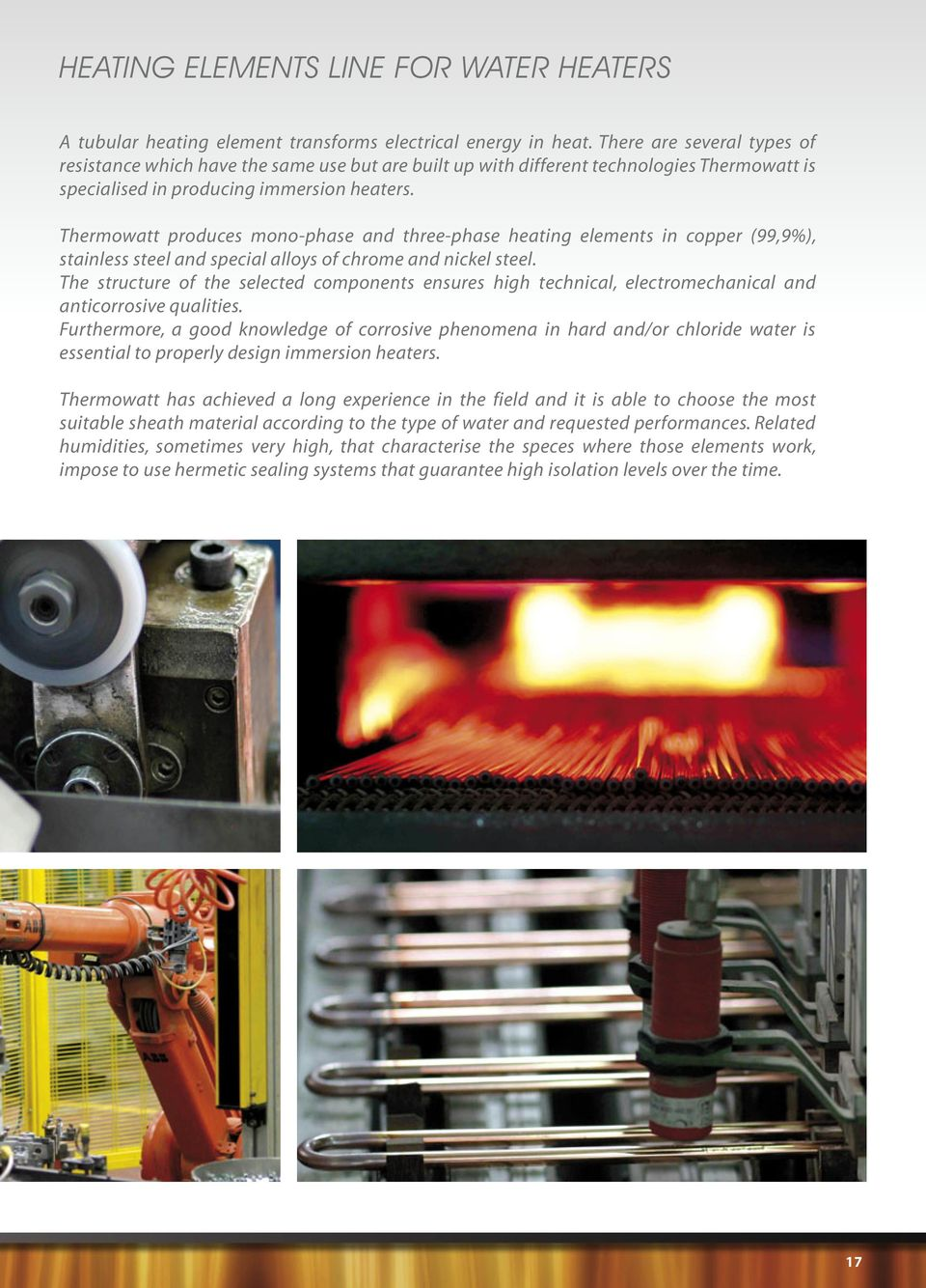 Thermowatt produces mono-phase and three-phase heating elements in copper (99,9%), stainless steel and special alloys of chrome and nickel steel.