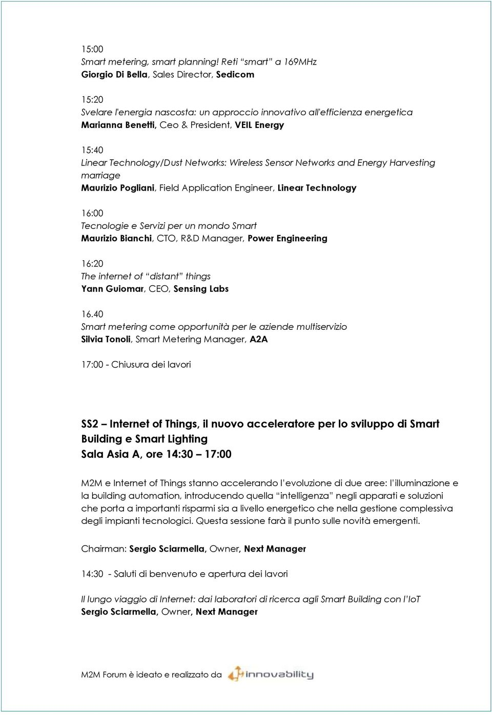 Linear Technology/Dust Networks: Wireless Sensor Networks and Energy Harvesting marriage Maurizio Pogliani, Field Application Engineer, Linear Technology 16:00 Tecnologie e Servizi per un mondo Smart