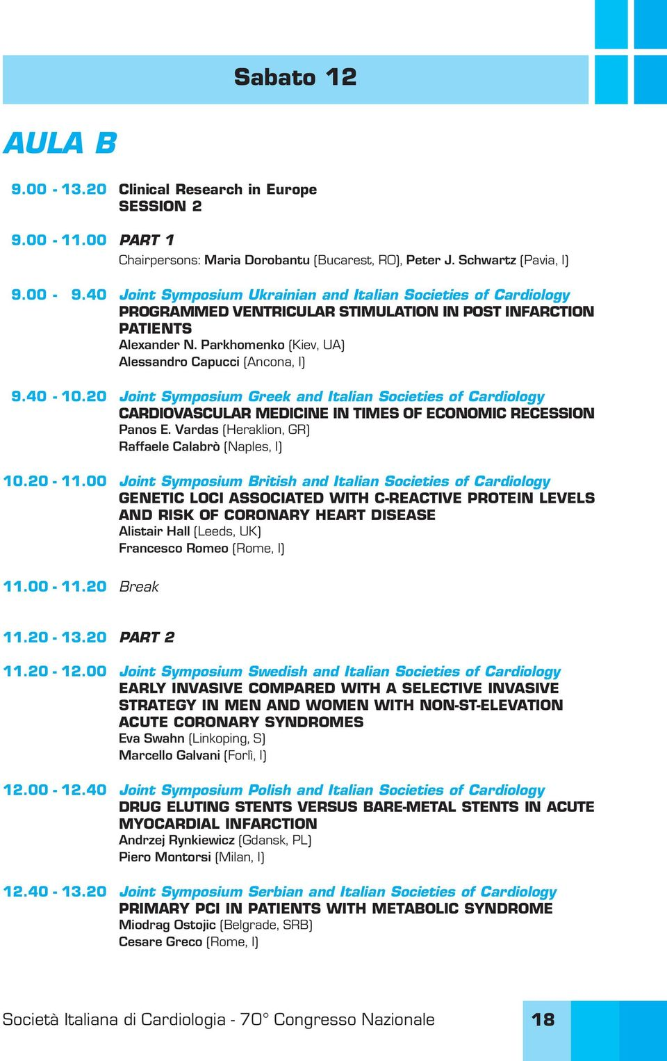 40-10.20 Joint Symposium Greek and Italian Societies of Cardiology CARDIOVASCULAR MEDICINE IN TIMES OF ECONOMIC RECESSION Panos E. Vardas (Heraklion, GR) Raffaele Calabrò (Naples, I) 10.20-11.