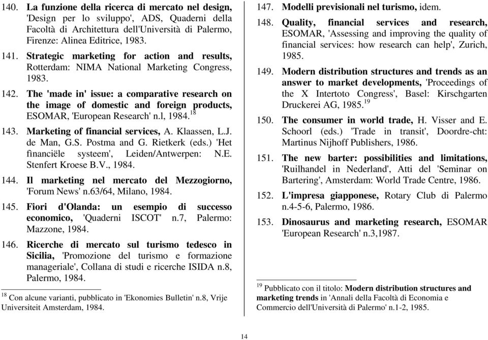 The 'made in' issue: a comparative research on the image of domestic and foreign products, ESOMAR, 'European Research' n.l, 1984. 18 143. Marketing of financial services, A. Klaassen, L.J. de Man, G.
