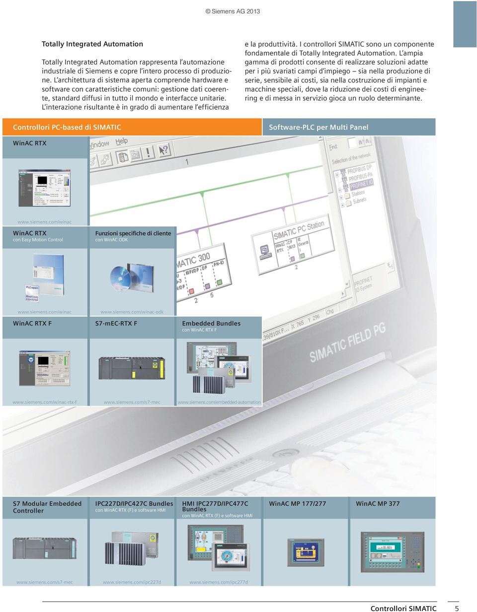 L interazione risultante è in grado di aumentare l efficienza Controllori PC-based di SIMATIC e la produttività. I controllori SIMATIC sono un componente fondamentale di Totally Integrated Automation.