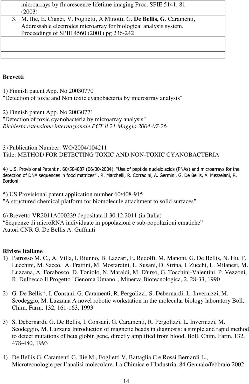 "No 20030770 ""Detection of toxic and Non toxic cyanobacteria by microarray analysis"" 2) Finnish patent App."