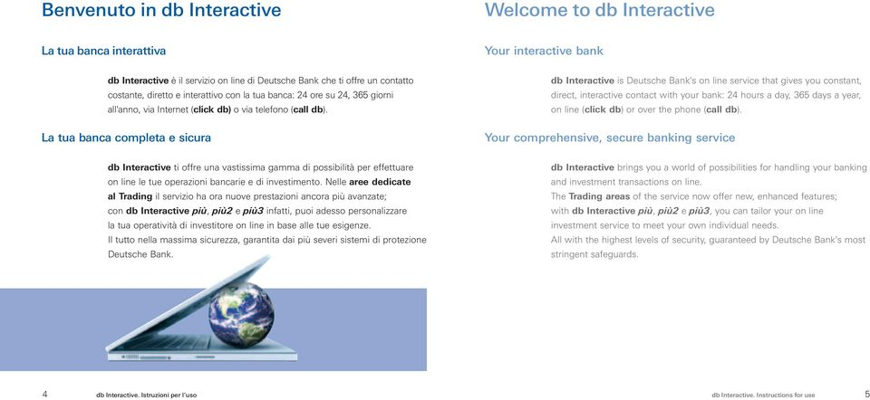 La tua banca completa e sicura db Interactive is Deutsche Bank's on line service that gives you constant, direct, interactive contact with your bank: 24 hours a day, 365 days a year, on line (click