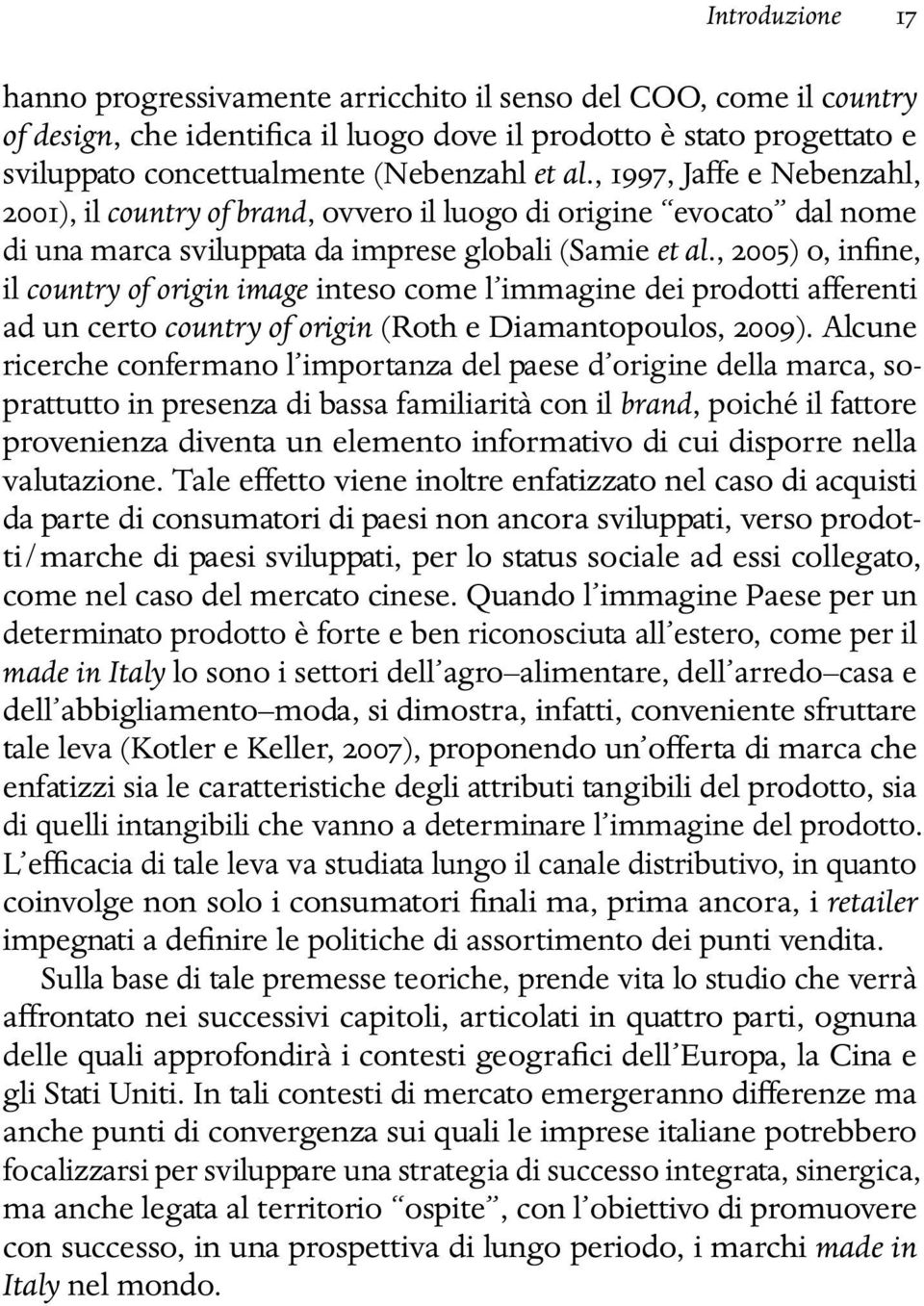 , 2005) o, infine, il country of origin image inteso come l immagine dei prodotti afferenti ad un certo country of origin (Roth e Diamantopoulos, 2009).