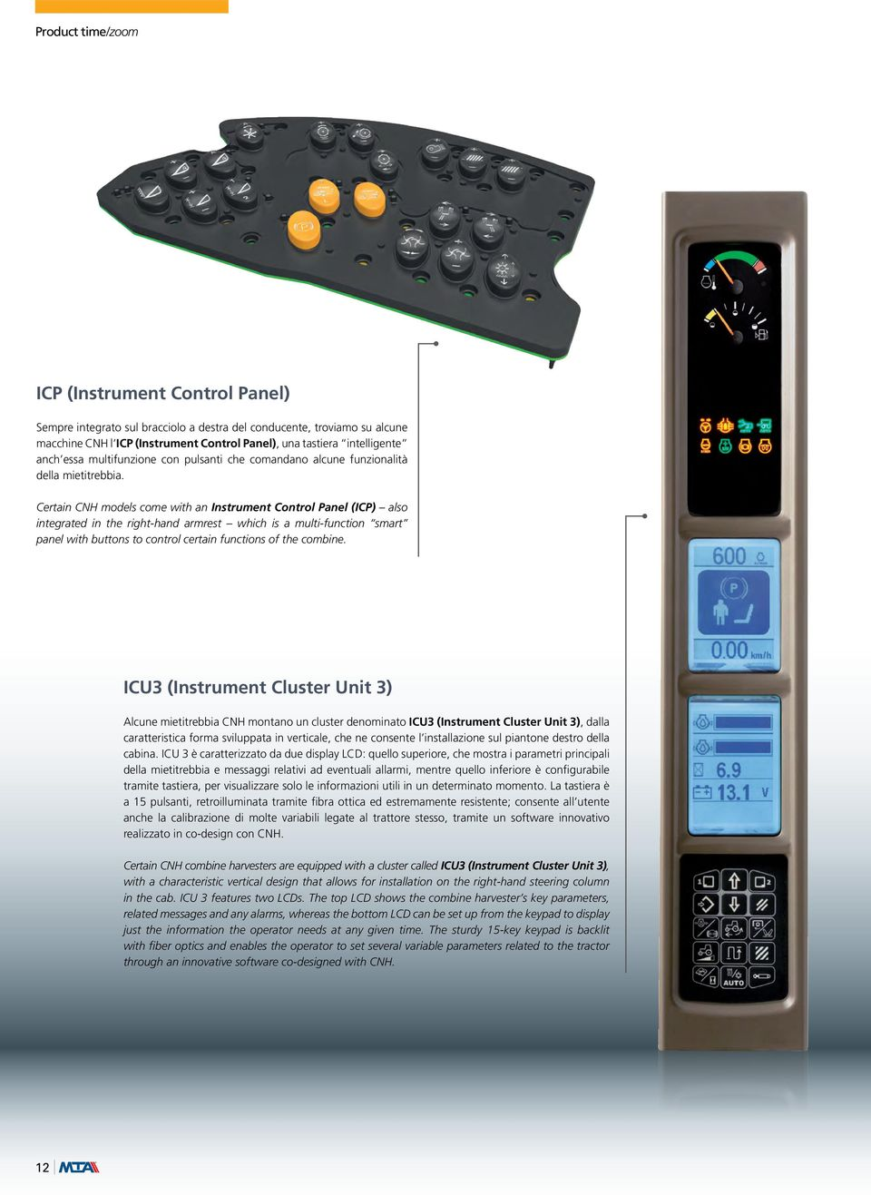 Certain CNH models come with an Instrument Control Panel (ICP) also integrated in the right-hand armrest which is a multi-function smart panel with buttons to control certain functions of the combine.