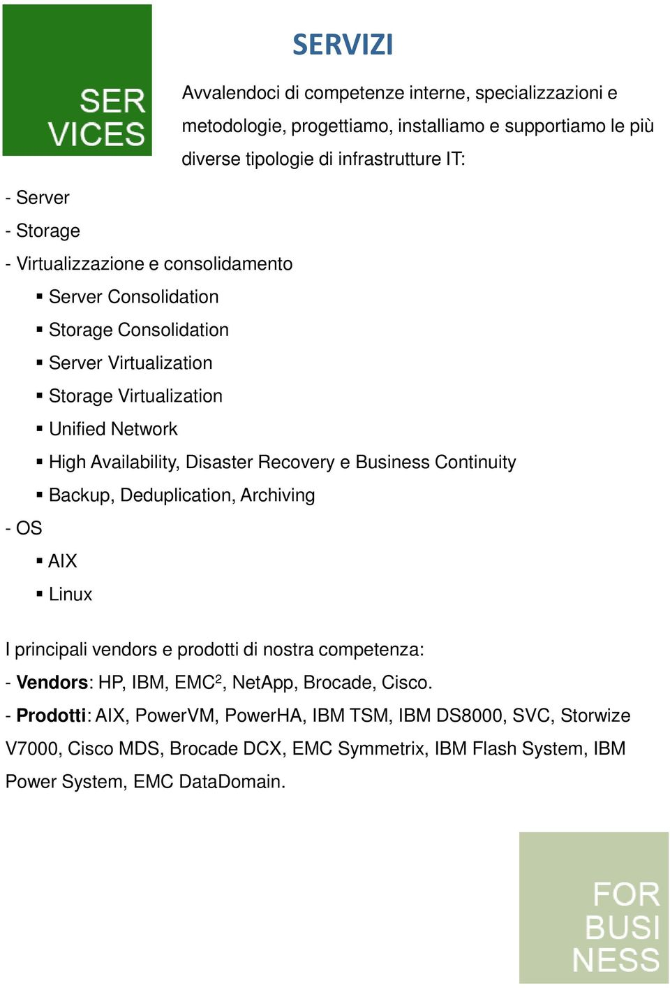 Disaster Recovery e Business Continuity Backup, Deduplication, Archiving - OS AIX Linux I principali vendors e prodotti di nostra competenza: - Vendors: HP, IBM, EMC 2,