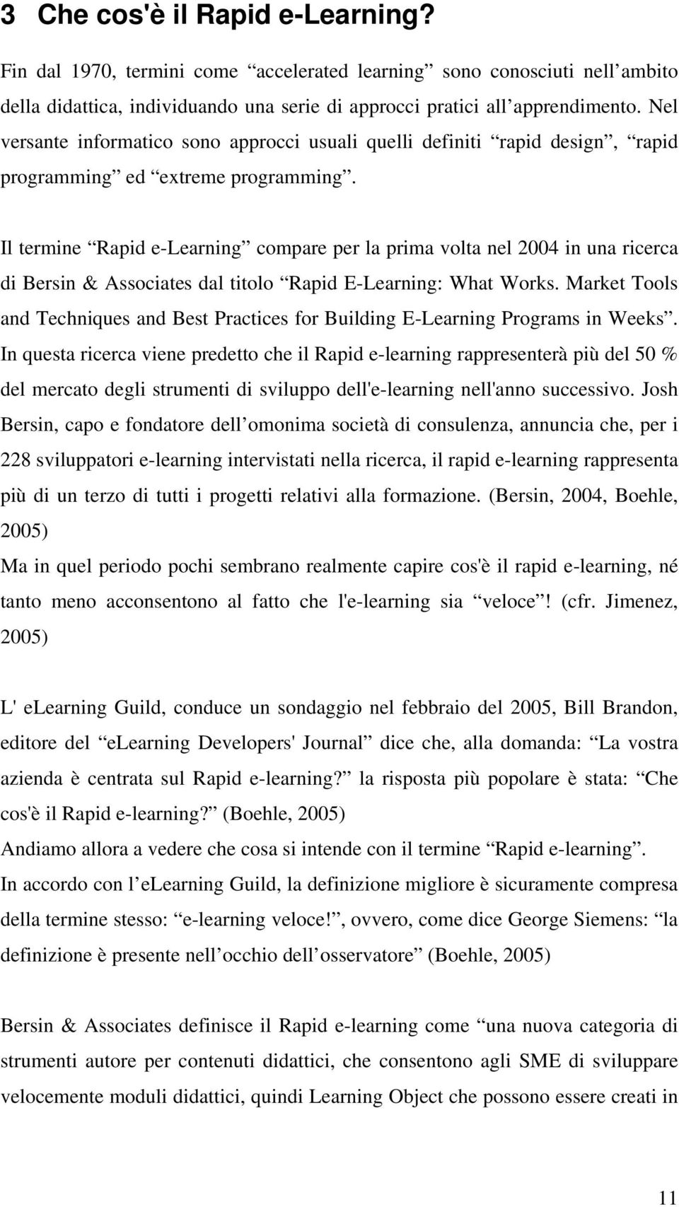 Il termine Rapid e-learning compare per la prima volta nel 2004 in una ricerca di Bersin & Associates dal titolo Rapid E-Learning: What Works.