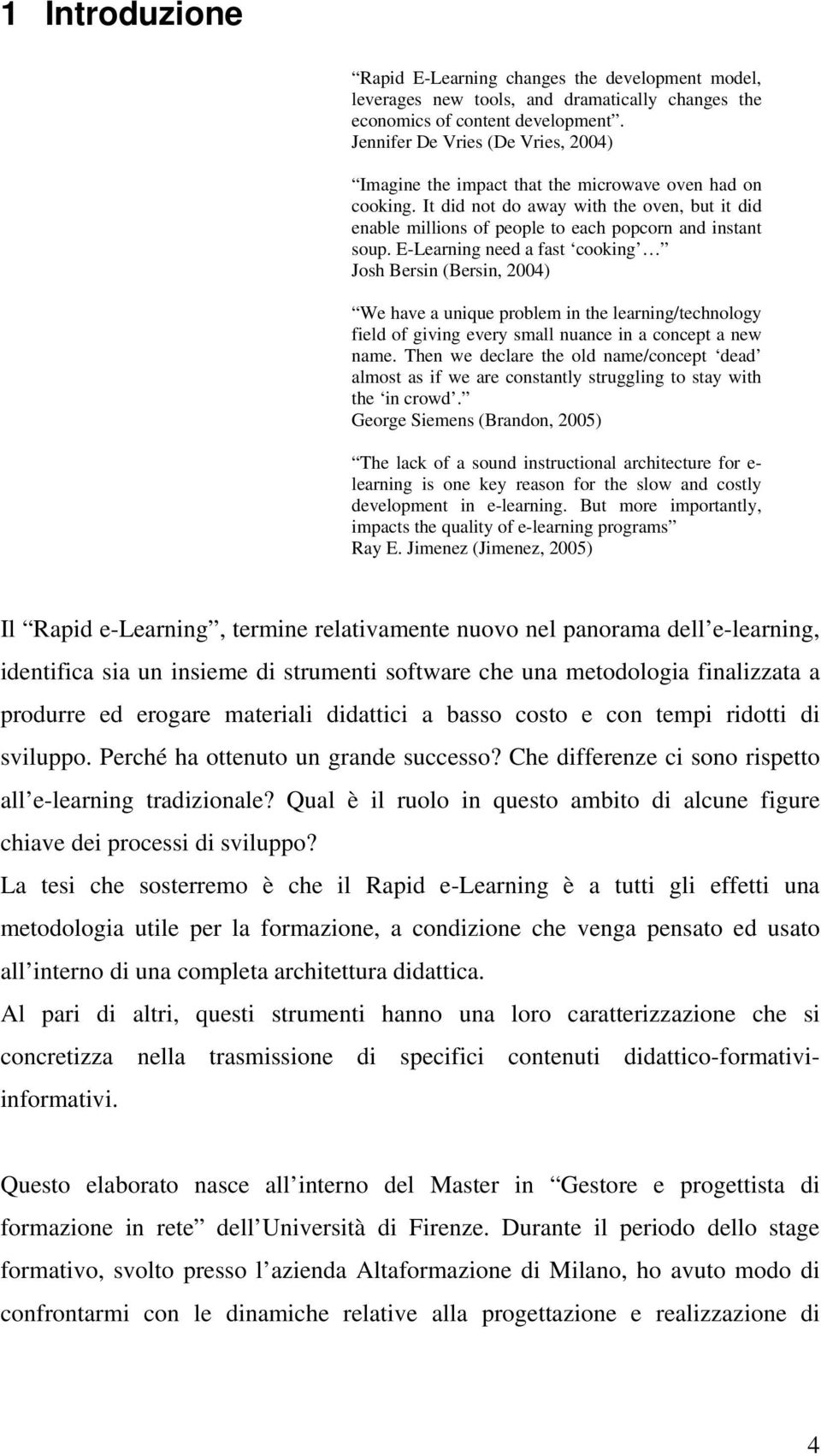 E-Learning need a fast cooking Josh Bersin (Bersin, 2004) We have a unique problem in the learning/technology field of giving every small nuance in a concept a new name.