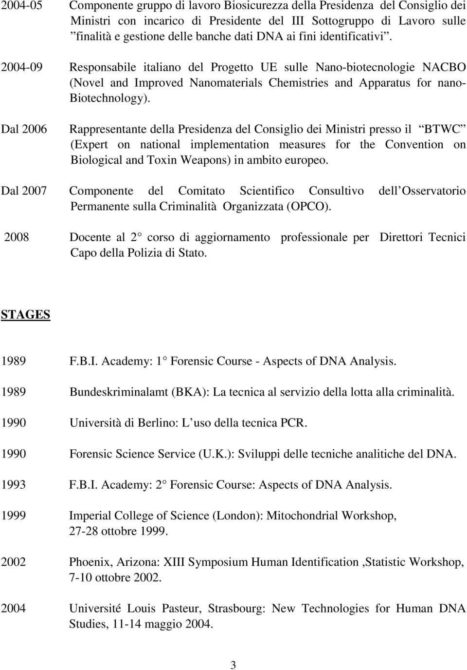 Dal 2006 Rappresentante della Presidenza del Consiglio dei Ministri presso il BTWC (Expert on national implementation measures for the Convention on Biological and Toxin Weapons) in ambito europeo.