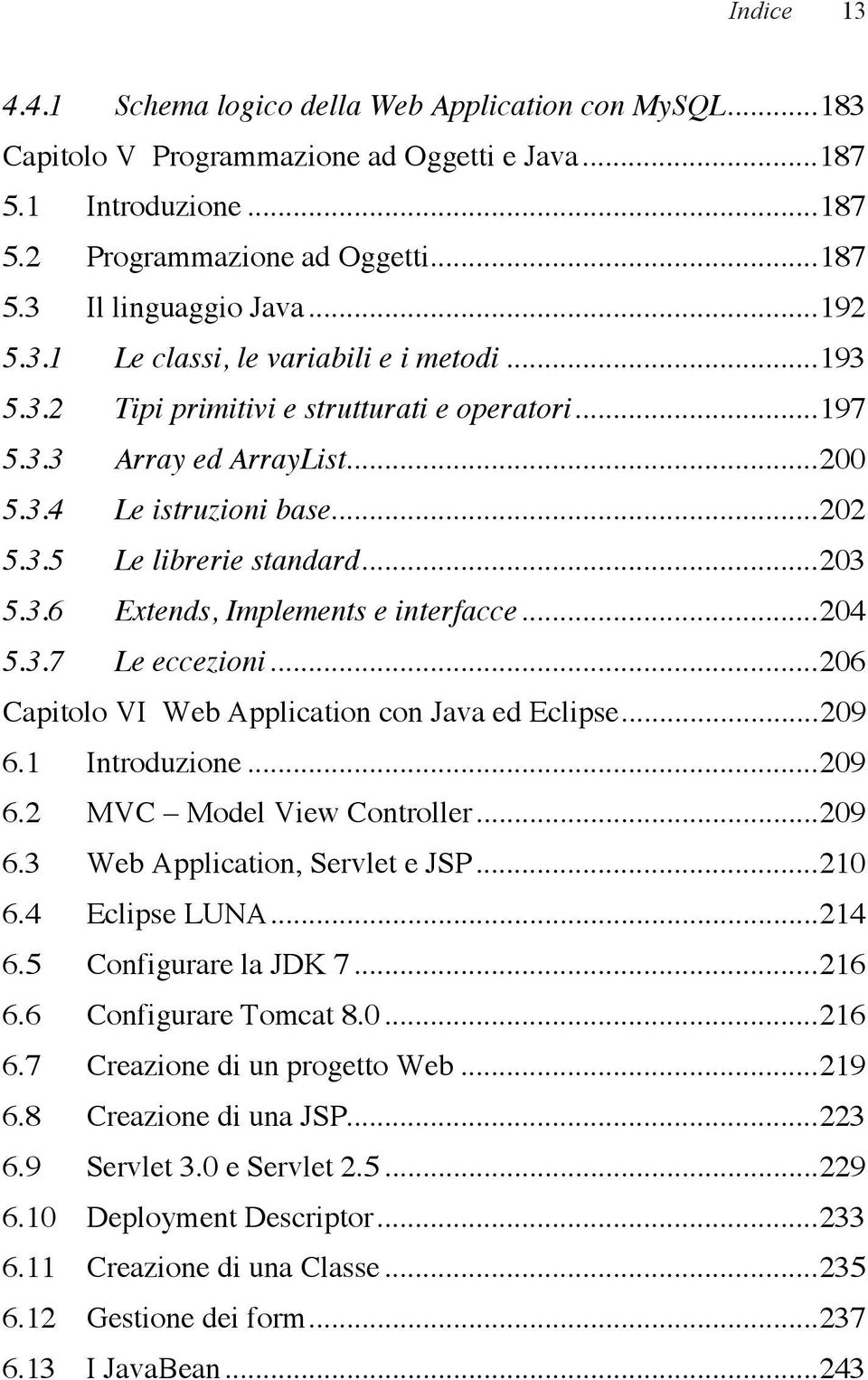 .. 203 5.3.6 Extends, Implements e interfacce... 204 5.3.7 Le eccezioni... 206 Capitolo VI Web Application con Java ed Eclipse... 209 6.1 Introduzione... 209 6.2 MVC Model View Controller... 209 6.3 Web Application, Servlet e JSP.