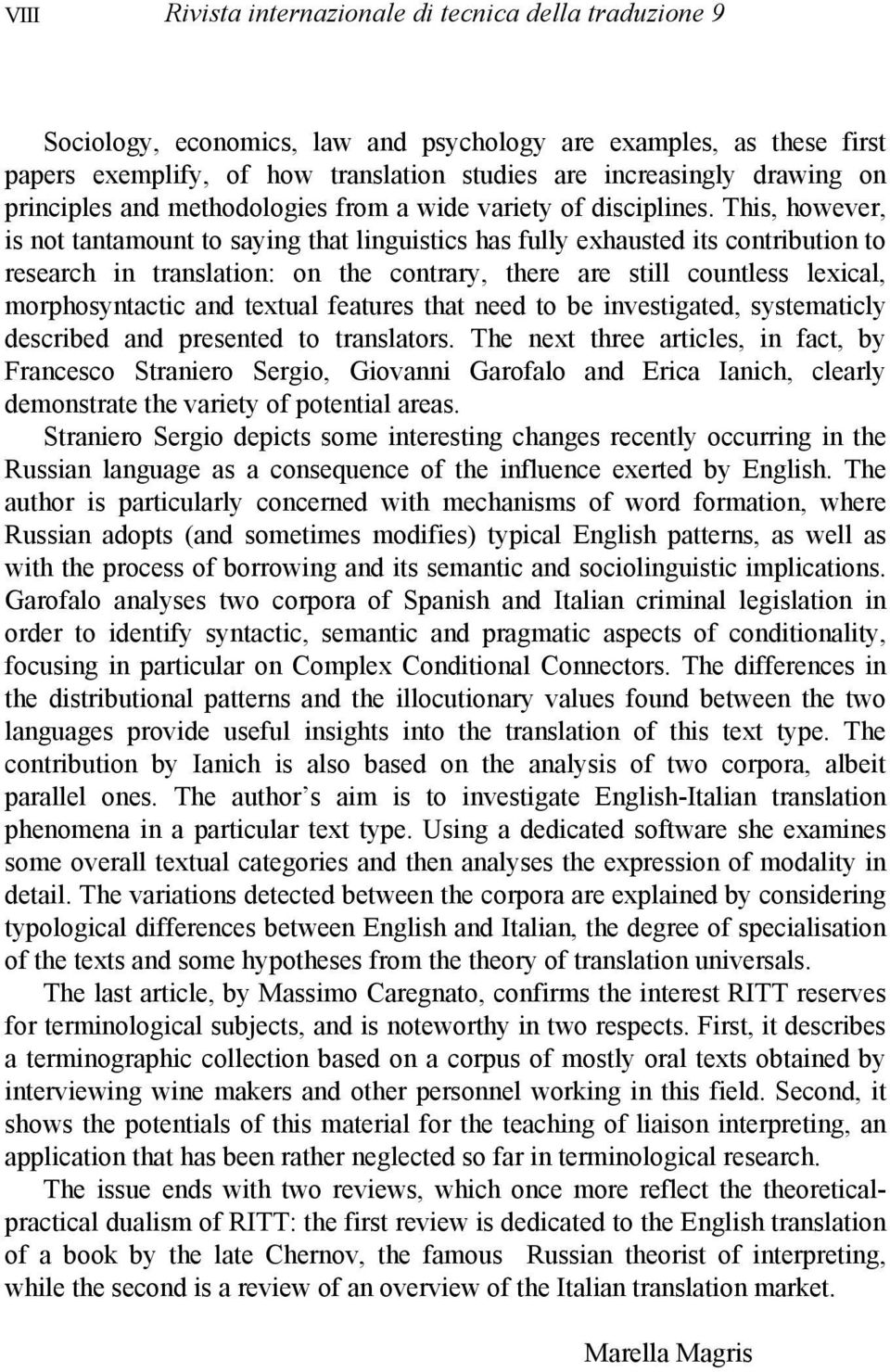 This, however, is not tantamount to saying that linguistics has fully exhausted its contribution to research in translation: on the contrary, there are still countless lexical, morphosyntactic and