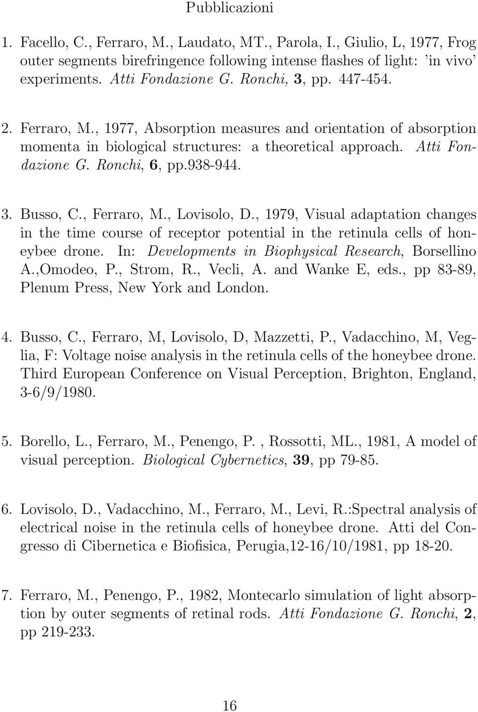 , Ferraro, M., Lovisolo, D., 1979, Visual adaptation changes in the time course of receptor potential in the retinula cells of honeybee drone. In: Developments in Biophysical Research, Borsellino A.
