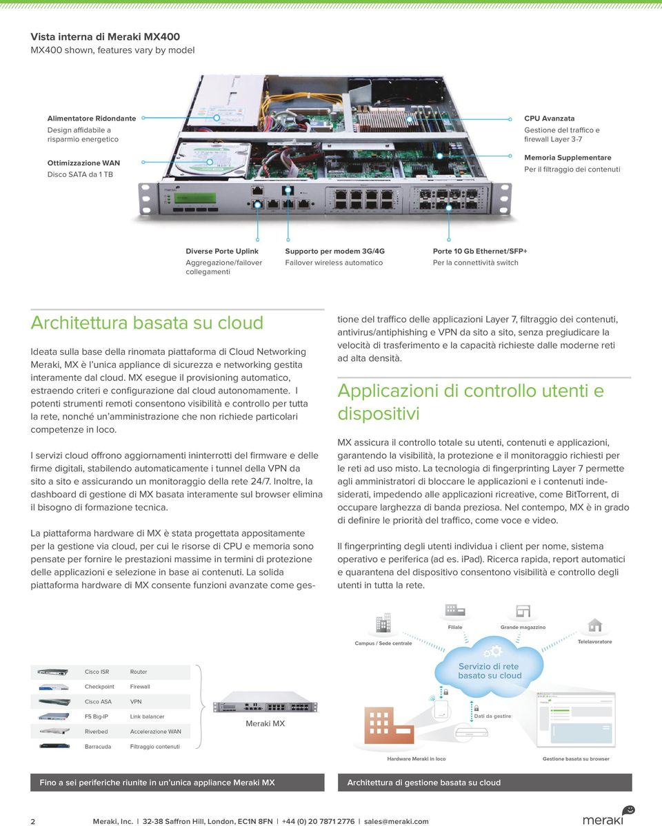 10 Gb Ethernet/SFP+ Per la connettività switch Architettura basata su cloud Ideata sulla base della rinomata piattaforma di Cloud Networking Meraki, MX è l unica appliance di sicurezza e networking