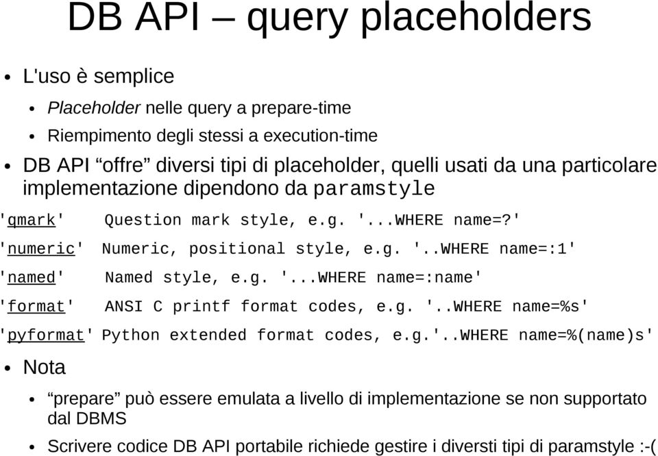 g. '...WHERE name=:name' ANSI C printf format codes, e.g. '..WHERE name=%s' 'pyformat' Python extended format codes, e.g.'..where name=%(name)s' Nota prepare può essere