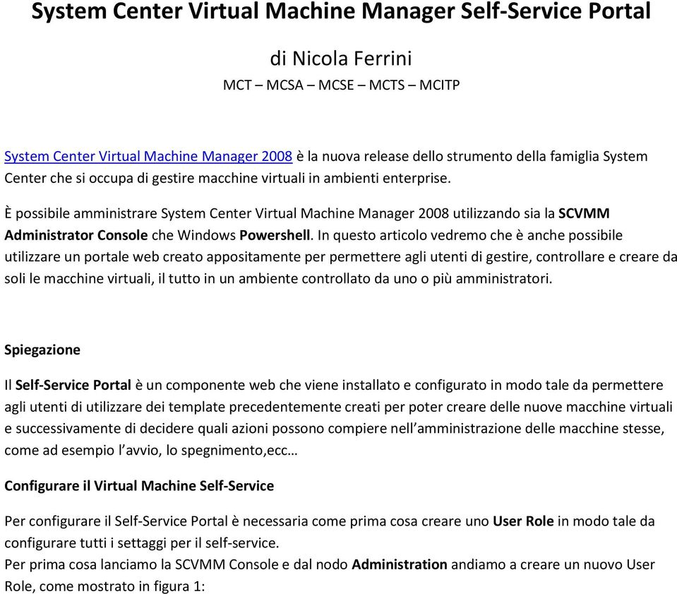 È possibile amministrare System Center Virtual Machine Manager 2008 utilizzando sia la SCVMM Administrator Console che Windows Powershell.