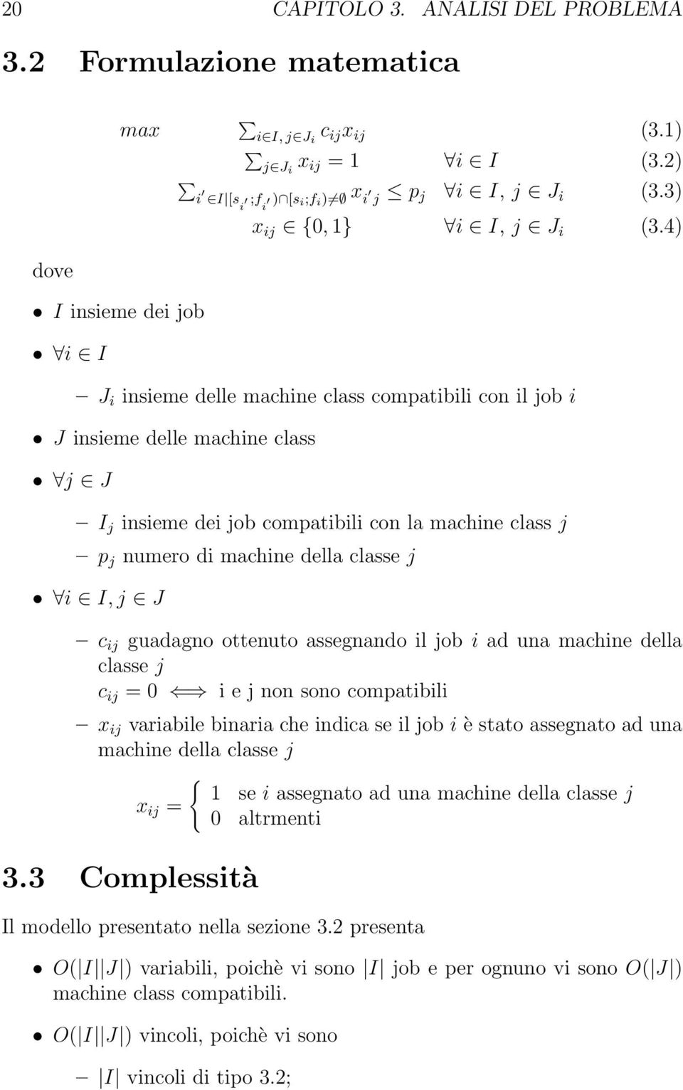 4) dove I insieme dei job i I J i insieme delle machine class compatibili con il job i J insieme delle machine class j J I j insieme dei job compatibili con la machine class j p j numero di machine