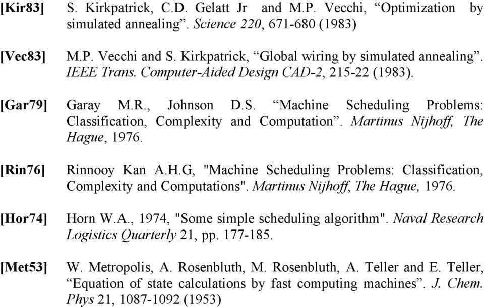 "[Rin76] [Hor74] [Met53] Rinnooy Kan A.H.G, ""Machine Scheduling Problems: Classification, Complexity and Computations"". Martinus Nijhoff, The Hague, 1976. Horn W.A., 1974, ""Some simple scheduling algorithm""."