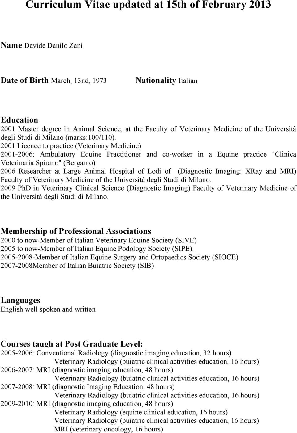 "2001 Licence to practice (Veterinary Medicine) 2001-2006: Ambulatory Equine Practitioner and co-worker in a Equine practice ""Clinica Veterinaria Spirano"" (Bergamo) 2006 Researcher at Large Animal"