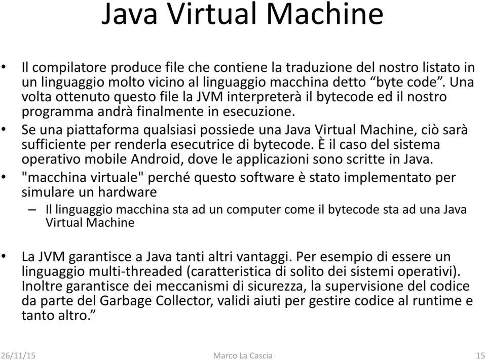 Se una piattaforma qualsiasi possiede una Java Virtual Machine, ciò sarà sufficiente per renderla esecutrice di bytecode.