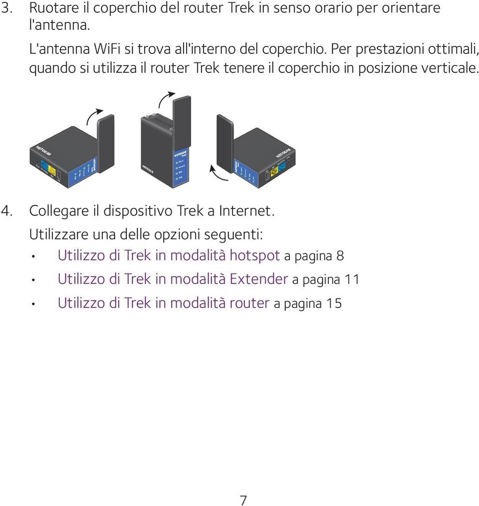 NETGEAR NETGEAR Reset Internet/LAN LAN USB WiFi Internet Power NETGEAR Power Internet WiFi USB Power Internet WiFi USB 4. Collegare il dispositivo Trek a Internet.