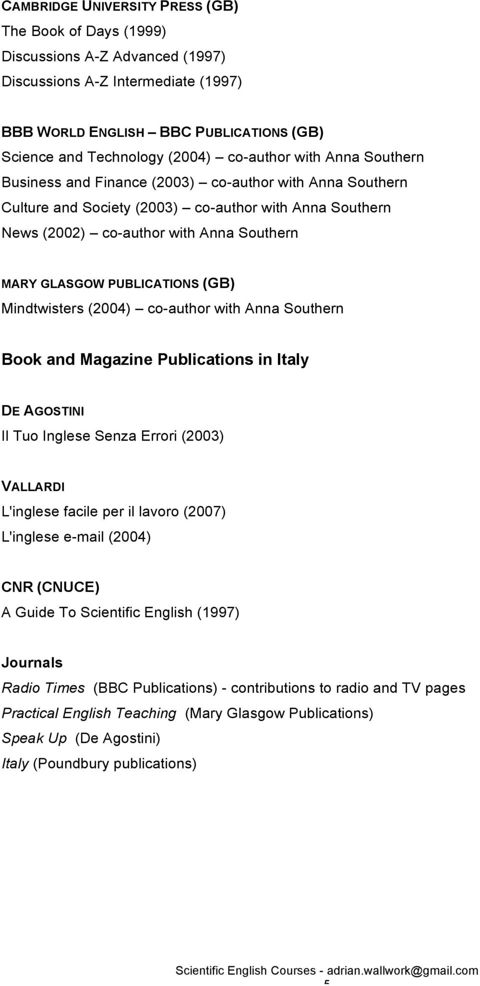PUBLICATIONS (GB) Mindtwisters (2004) co-author with Anna Southern Book and Magazine Publications in Italy DE AGOSTINI Il Tuo Inglese Senza Errori (2003) VALLARDI L'inglese facile per il lavoro
