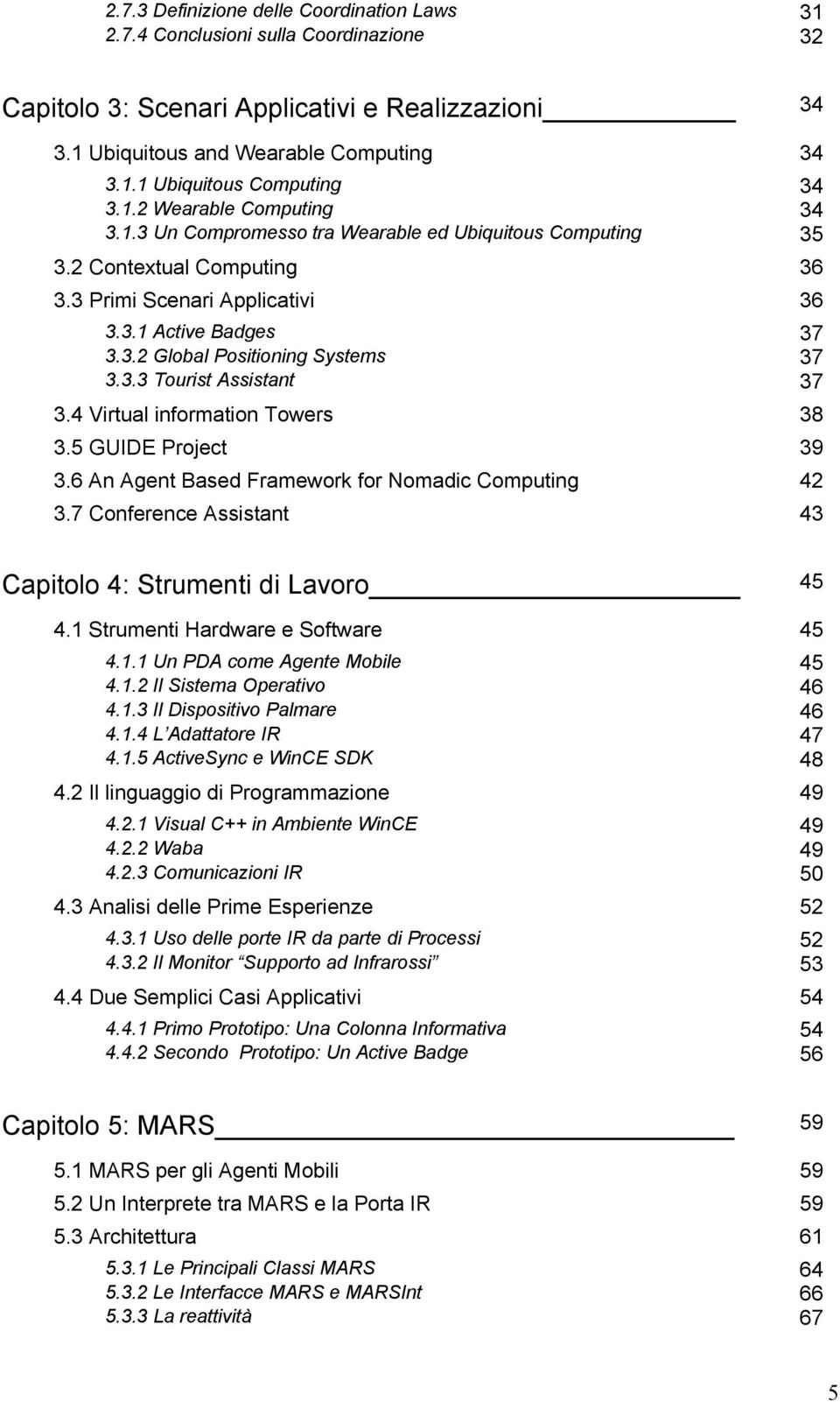 3.3 Tourist Assistant 37 3.4 Virtual information Towers 38 3.5 GUIDE Project 39 3.6 An Agent Based Framework for Nomadic Computing 42 3.7 Conference Assistant 43 Capitolo 4: Strumenti di Lavoro 45 4.