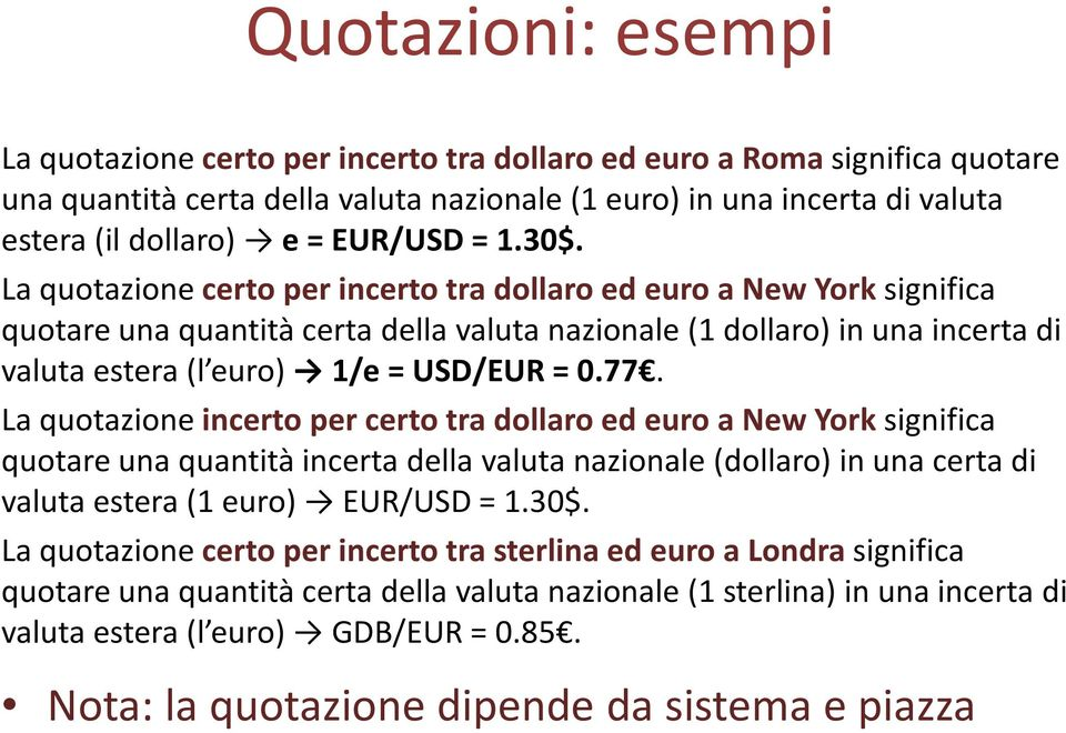 La quotazione certo per incerto tra dollaro ed euro a New York significa quotare una quantità certa della valuta nazionale (1 dollaro) in una incerta di valuta estera (l euro) 1/e = USD/EUR = 0.77.