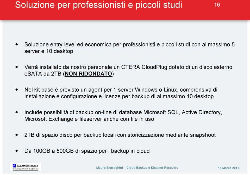 comprensiva di installazione e configurazione e licenze per backup di al massimo 10 desktop Include possibilità di backup on-line di database Microsoft SQL, Active