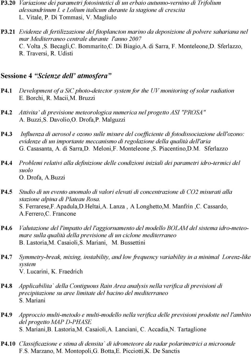 di Sarra, F. Monteleone,D. Sferlazzo, R. Traversi, R. Udisti Sessione 4 Scienze dell atmosfera P4.1 Development of a SiC photo-detector system for the UV monitoring of solar radiation E. Borchi, R.