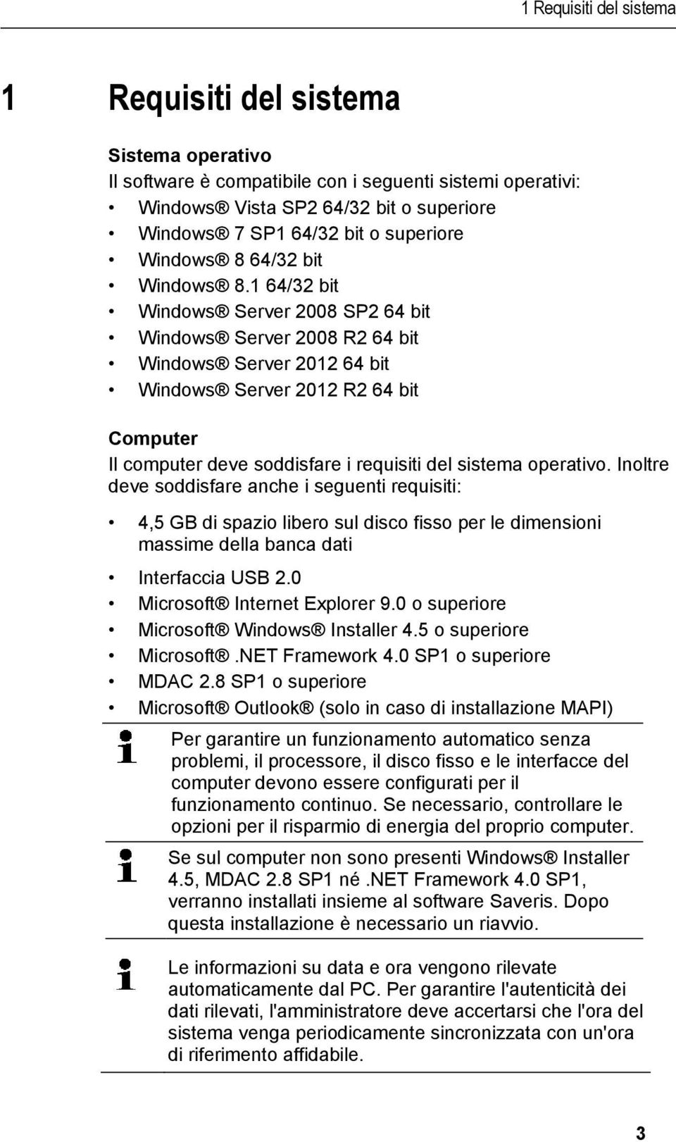 1 64/32 bit Windows Server 2008 SP2 64 bit Windows Server 2008 R2 64 bit Windows Server 2012 64 bit Windows Server 2012 R2 64 bit Computer Il computer deve soddisfare i requisiti del sistema