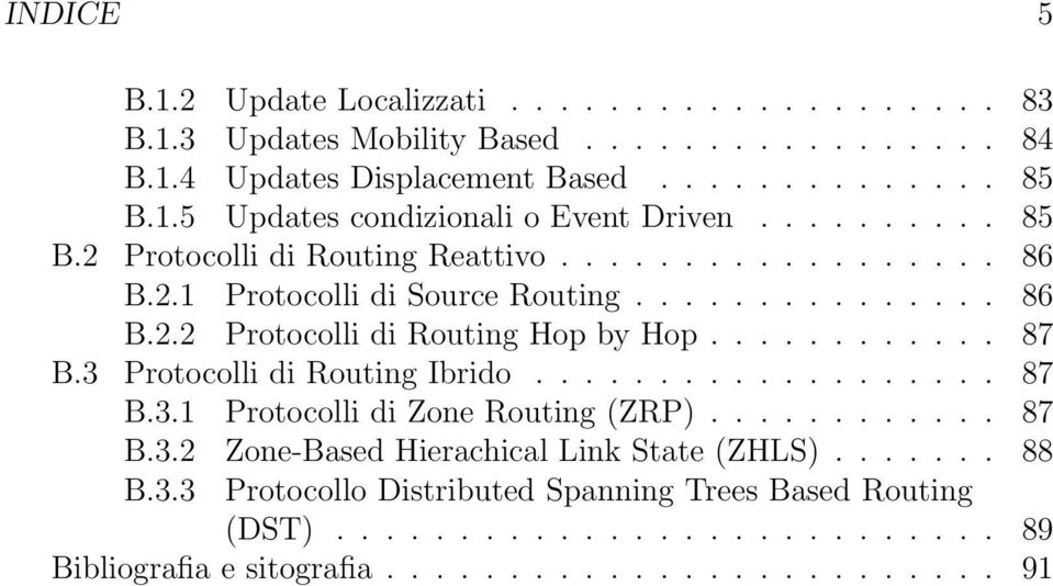 3 Protocolli di Routing Ibrido................... 87 B.3.1 Protocolli di Zone Routing (ZRP)............ 87 B.3.2 Zone-Based Hierachical Link State (ZHLS)....... 88 B.3.3 Protocollo Distributed Spanning Trees Based Routing (DST).