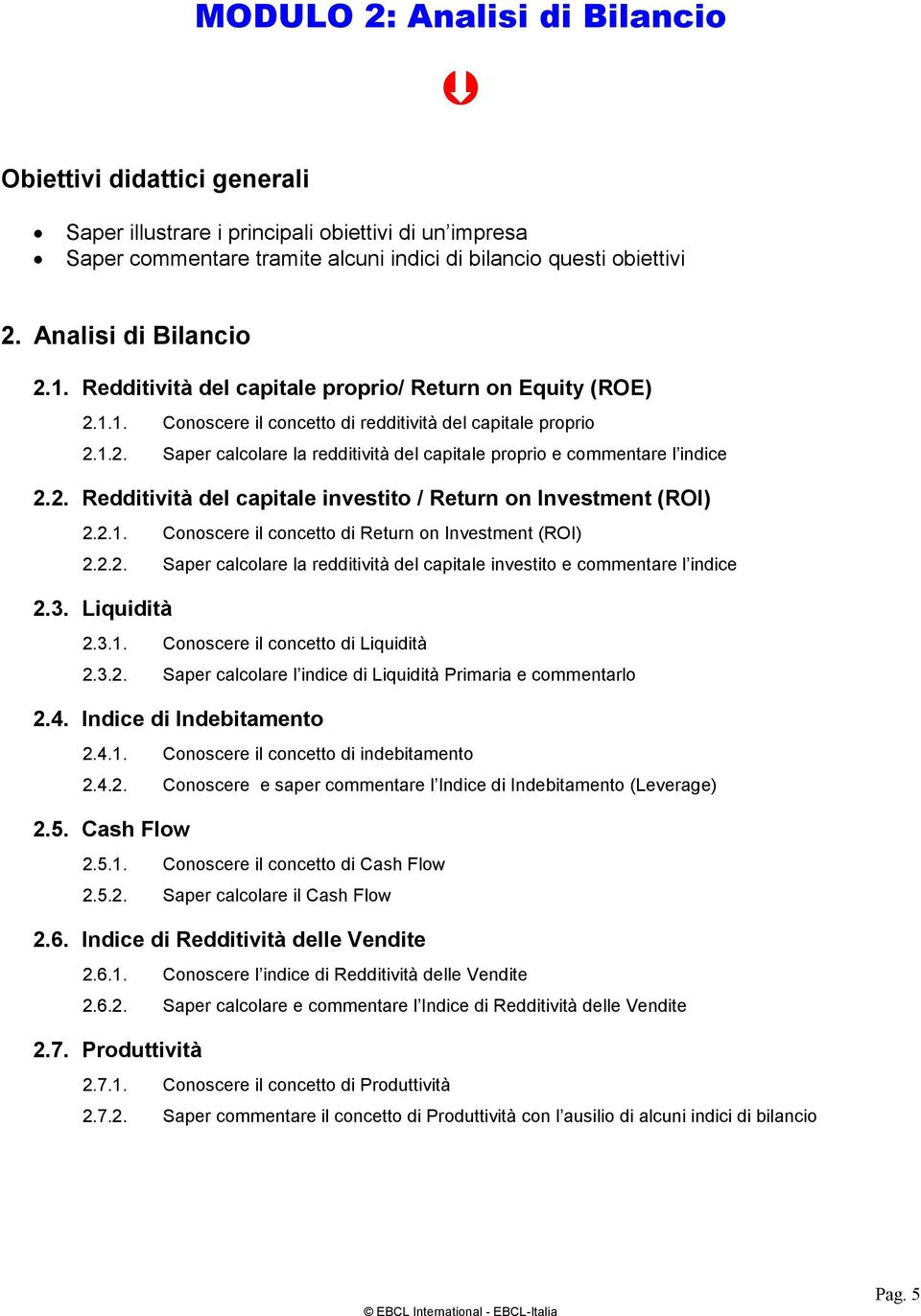 2. Redditività del capitale investito / Return on Investment (ROI) 2.2.1. Conoscere il concetto di Return on Investment (ROI) 2.2.2. Saper calcolare la redditività del capitale investito e commentare l indice 2.