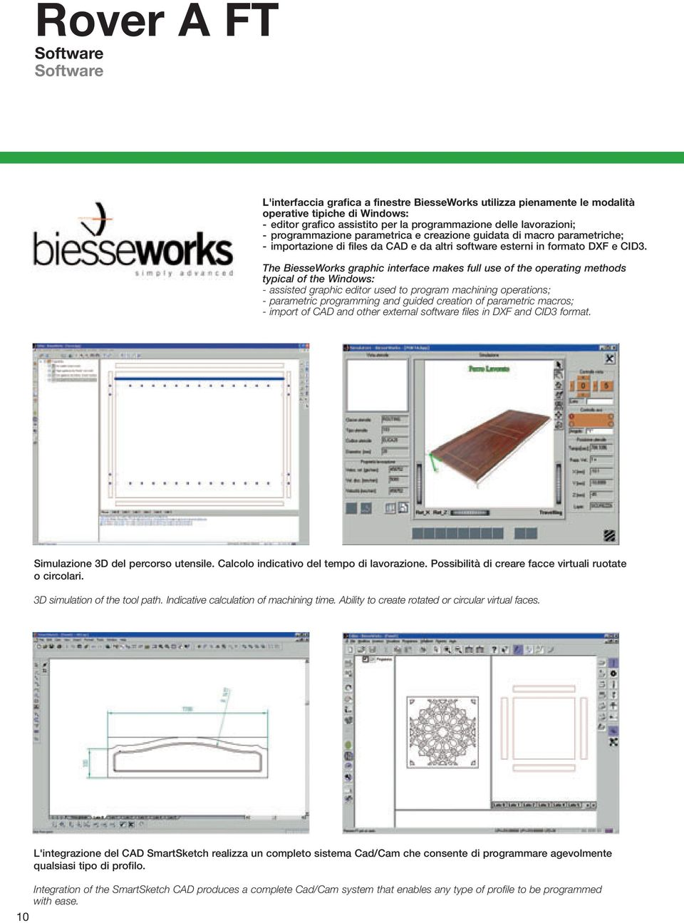 The BiesseWorks graphic interface makes full use of the operating methods typical of the Windows: - assisted graphic editor used to program machining operations; - parametric programming and guided