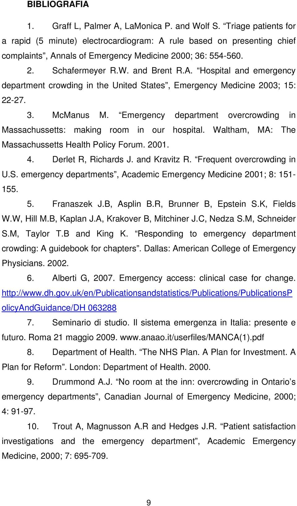 3. McManus M. Emergency department overcrowding in Massachussetts: making room in our hospital. Waltham, MA: The Massachussetts Health Policy Forum. 2001. 4. Derlet R, Richards J. and Kravitz R.