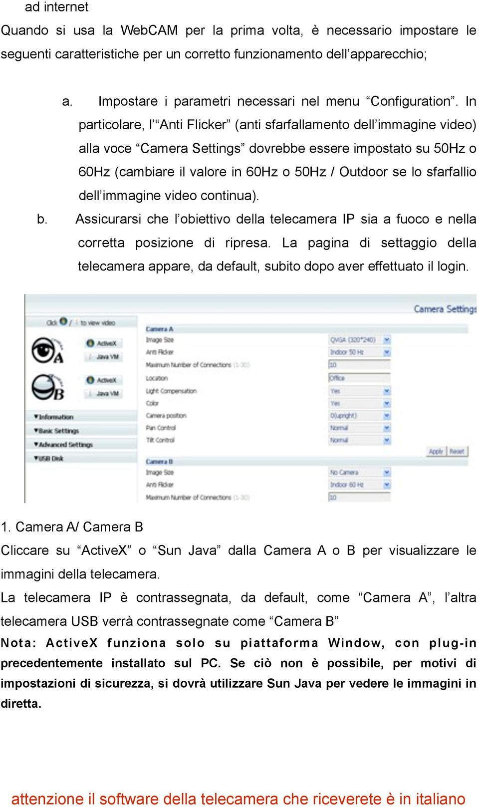 In particolare, l Anti Flicker (anti sfarfallamento dell immagine video) alla voce Camera Settings dovrebbe essere impostato su 50Hz o 60Hz (cambiare il valore in 60Hz o 50Hz / Outdoor se lo