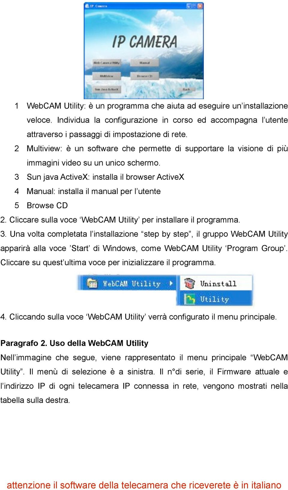 3 Sun java ActiveX: installa il browser ActiveX 4 Manual: installa il manual per l utente 5 Browse CD 2. Cliccare sulla voce WebCAM Utility per installare il programma. 3.