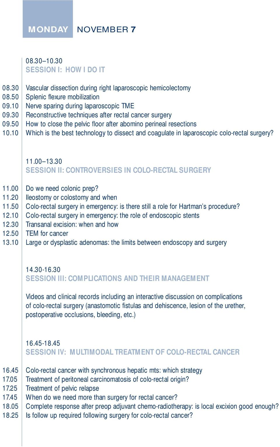 10 Which is the best technology to dissect and coagulate in laparoscopic colo-rectal surgery? 11.00 13.30 SESSION II: CONTROVERSIES IN COLO-RECTAL SURGERY 11.00 Do we need colonic prep? 11.20 Ileostomy or colostomy and when 11.