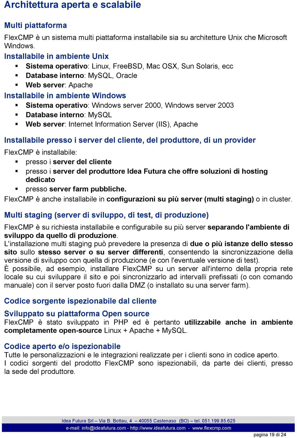 Windows server 2000, Windows server 2003 Database interno: MySQL Web server: Internet Information Server (IIS), Apache Installabile presso i server del cliente, del produttore, di un provider FlexCMP
