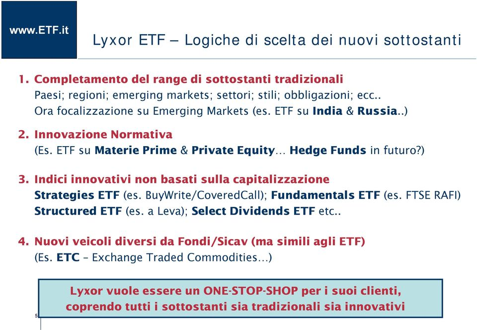Indici innovativi non basati sulla capitalizzazione Strategies ETF (es. BuyWrite/CoveredCall); Fundamentals ETF (es. FTSE RAFI) Structured ETF (es. a Leva); Select Dividends ETF etc.. 4.